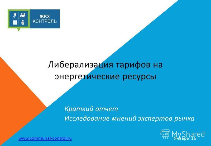 Краткий отчет Исследование мнений экспертов рынка www.communal-control.ru Январь 16 Либерализация тарифов на энергетические ресурсы