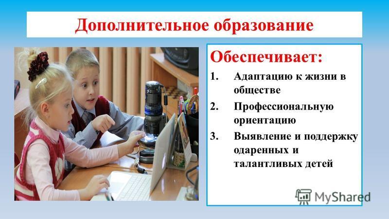 Дополнительное образование Обеспечивает: 1. Адаптацию к жизни в обществе 2. Профессиональную ориентацию 3. Выявление и поддержку одаренных и талантливых детей