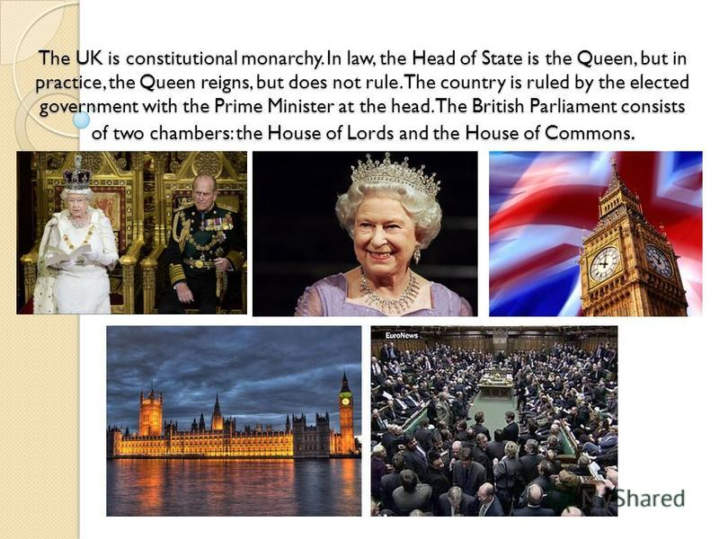 The UK is constitutional monarchy. In law, the Head of State is the Queen, but in practice, the Queen reigns, but does not rule. The country is ruled by the elected government with the Prime Minister at the head. The British Parliament consists of tw