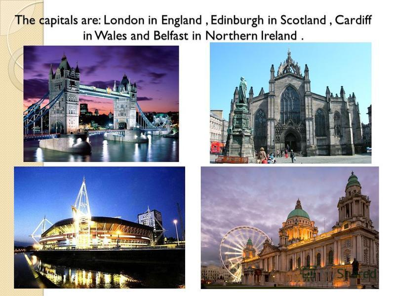 The capitals are: London in England, Edinburgh in Scotland, Cardiff in Wales and Belfast in Northern Ireland.