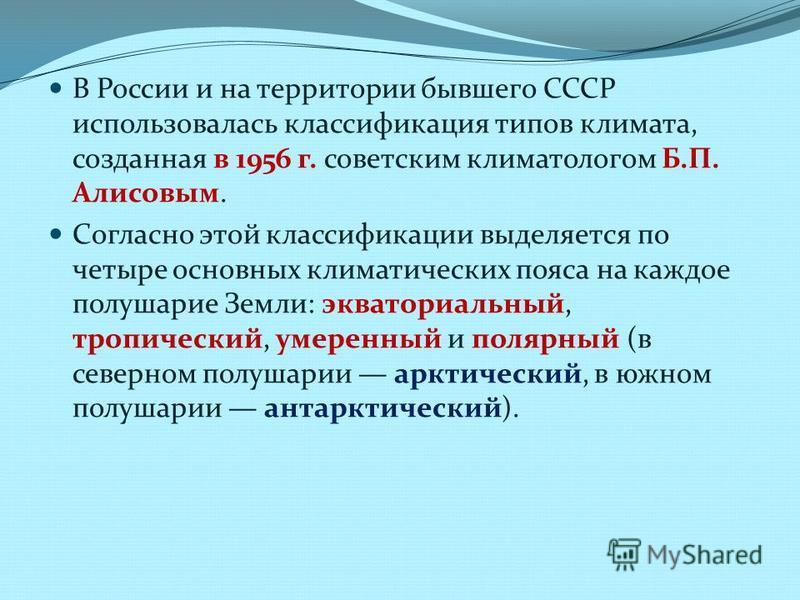 В России и на территории бывшего СССР использовалась классификация типов климата, созданная в 1956 г. советским климатологом Б.П. Алисовым. Согласно этой классификации выделяется по четыре основных климатических пояса на каждое полушарие Земли: экват