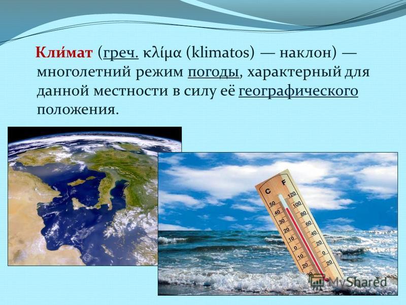 Кли́мат (греч. κλίμα (klimatos) наклон) многолетний режим погоды, характерный для данной местности в силу её географического положения.греч.погоды географического