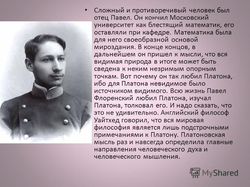 Сложный и противоречивый человек был отец Павел. Он кончил Московский университет как блестящий математик, его оставляли при кафедре. Математика была для него своеобразной основой мироздания. В конце концов, в дальнейшем он пришел к мысли, что вся ви