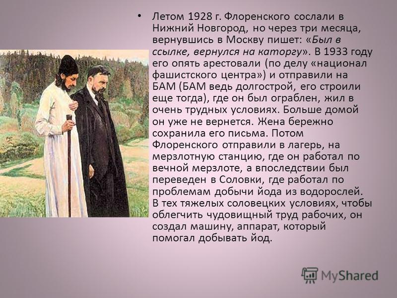 Летом 1928 г. Флоренского сослали в Нижний Новгород, но через три месяца, вернувшись в Москву пишет: «Был в ссылке, вернулся на каторгу». В 1933 году его опять арестовали (по делу «национал фашистского центра») и отправили на БАМ (БАМ ведь долгострой