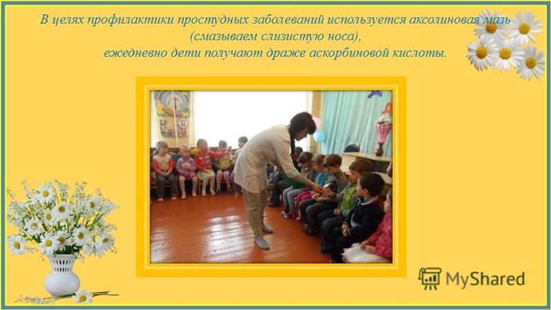 В целях профилактики простудных заболеваний используется оксолиновая мазь (смазываем слизистую носа), ежедневно дети получают драже аскорбиновой кислоты.
