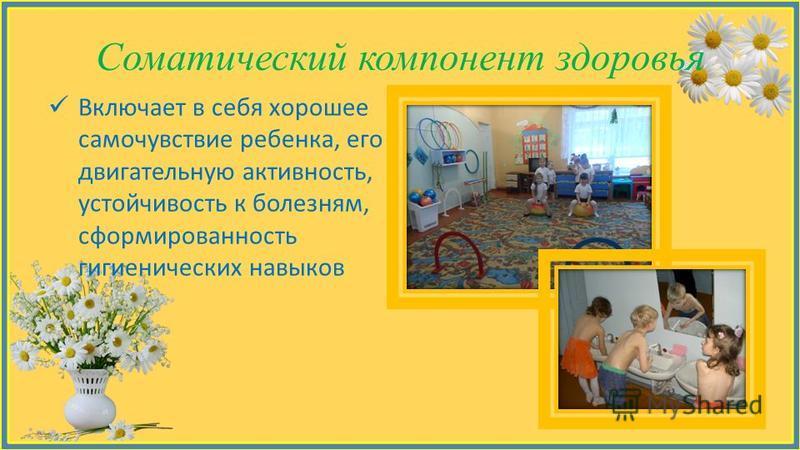 Соматический компонент здоровья Включает в себя хорошее самочувствие ребенка, его двигательную активность, устойчивость к болезням, сформированность гигиенических навыков