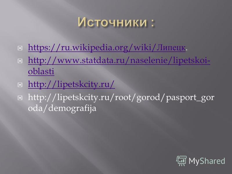https://ru.wikipedia.org/wiki/ Липецк. https://ru.wikipedia.org/wiki/ Липецк http://www.statdata.ru/naselenie/lipetskoi- oblasti http://www.statdata.ru/naselenie/lipetskoi- oblasti http://lipetskcity.ru/ http://lipetskcity.ru/root/gorod/pasport_gor o