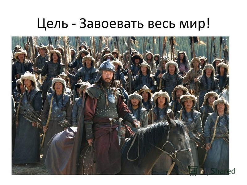 Цель - Завоевать весь мир!