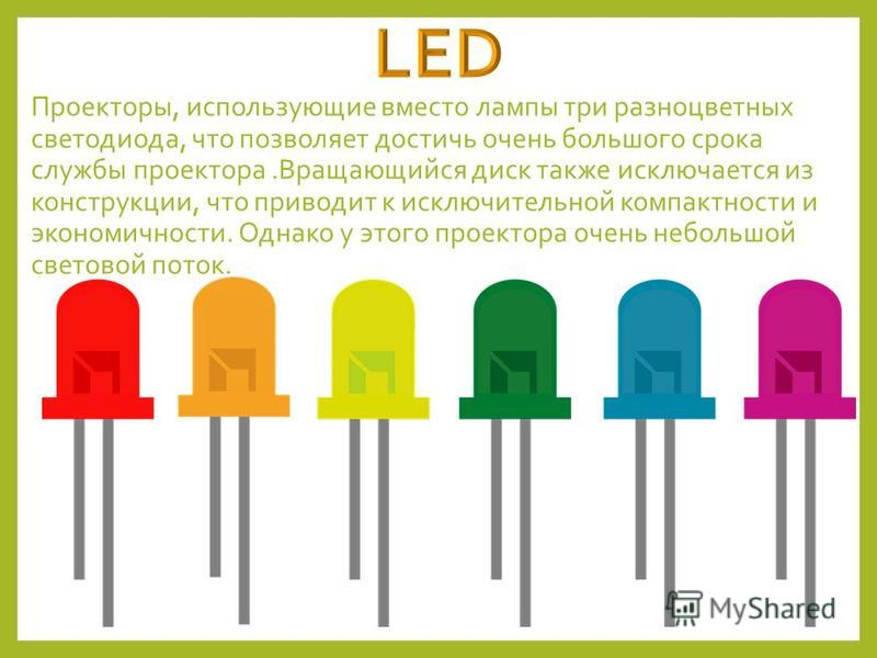 Проекторы, использующие вместо лампы три разноцветных светодиода, что позволяет достичь очень большого срока службы проектора.Вращающийся диск также исключается из конструкции, что приводит к исключительной компактности и экономичности. Однако у этог