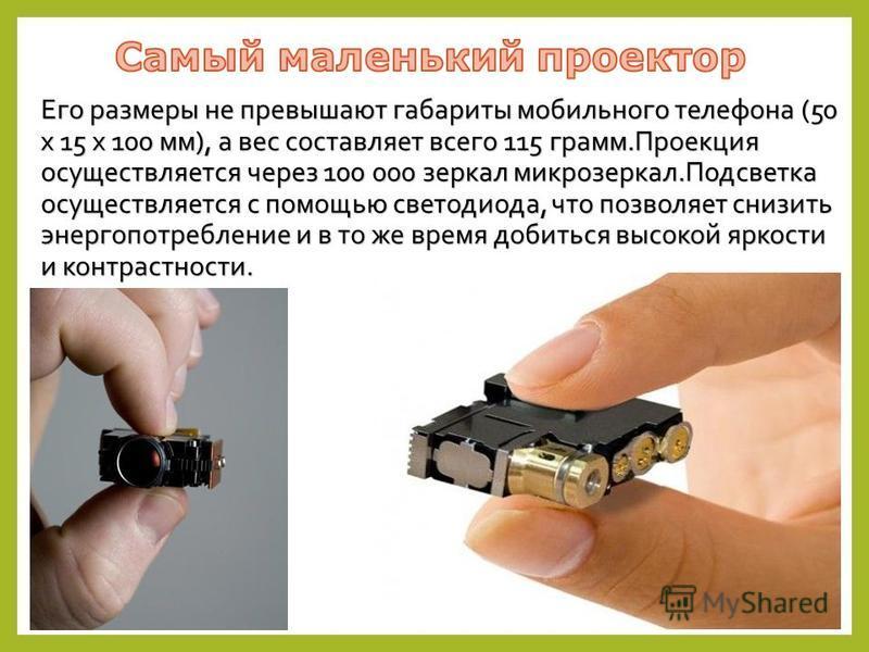 Его размеры не превышают габариты мобильного телефона (50 x 15 x 100 мм), а вес составляет всего 115 грамм.Проекция осуществляется через 100 000 зеркал микро зеркал.Подсветка осуществляется с помощью светодиода, что позволяет снизить энергопотреблени