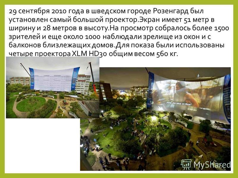 29 сентября 2010 года в шведском городе Розенгард был установлен самый большой проектор.Экран имеет 51 метр в ширину и 28 метров в высоту.На просмотр собралось более 1500 зрителей и еще около 1000 наблюдали зрелище из окон и с балконов близлежащих до