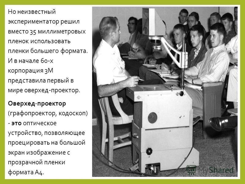 Но неизвестный экспериментатор решил вместо 35 миллиметровых пленок использовать пленки большего формата. И в начале 60-х корпорация 3М представила первый в мире оверхед-проектор. Оверхед-проектор (графопроектор, кодоскоп) - это оптическое устройство