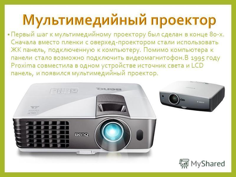 Первый шаг к мультимедийному проектору был сделан в конце 80-х. Сначала вместо пленки с оверхед-проектором стали использовать ЖК панель, подключенную к компьютеру. Помимо компьютера к панели стало возможно подключить видеомагнитофон.В 1995 году Proxi