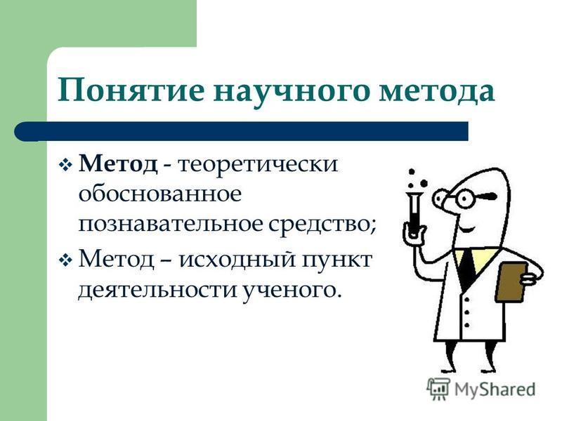 Понятие научного метода Метод - теоретически обоснованное познавательное средство; Метод – исходный пункт деятельности ученого.