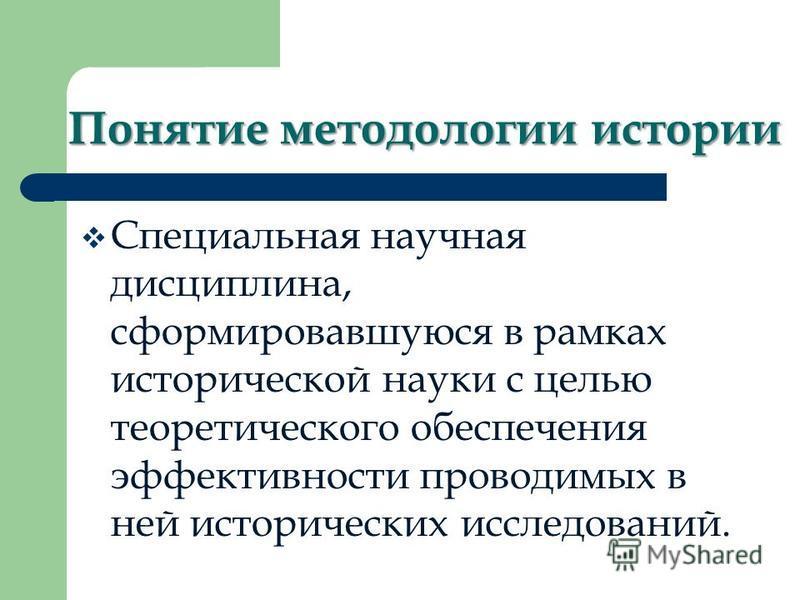 Понятие методологии истории Специальная научная дисциплина, сформировавшуюся в рамках исторической науки с целью теоретического обеспечения эффективности проводимых в ней исторических исследований.