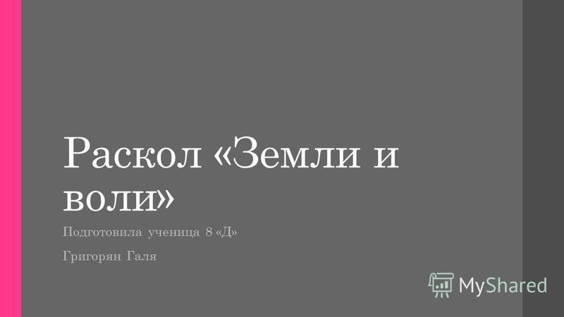 Раскол «Земли и воли» Подготовила ученица 8 «Д» Григорян Галя