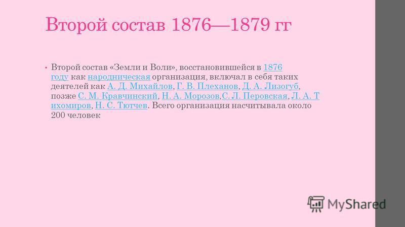 Второй состав 18761879 гг Второй состав «Земли и Воли», восстановившейся в 1876 году как народническая организация, включал в себя таких деятелей как А. Д. Михайлов, Г. В. Плеханов, Д. А. Лизогуб, позже С. М. Кравчинский, Н. А. Морозов,С. Л. Перовска