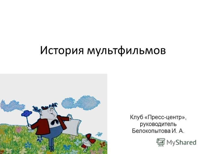 История мультфильмов Клуб «Пресс-центр», руководитель Белокопытова И. А.