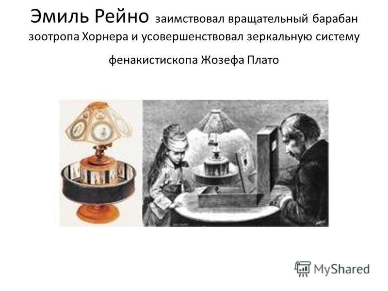 Эмиль Рейно заимствовал вращательный барабан зао тропа Хорнера и усовершенствовал зеркальную систему фенакистископа Жозефа Плато