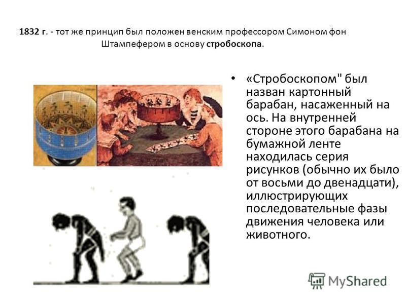 1832 г. - тот же принцип был положен венским профессором Симоном фон Штампефером в основу стробоскопа. «Стробоскопом