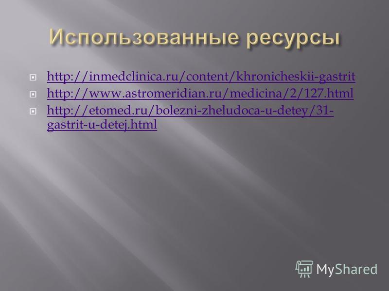 http://inmedclinica.ru/content/khronicheskii-gastrit http://www.astromeridian.ru/medicina/2/127. html http://etomed.ru/bolezni-zheludoca-u-detey/31- gastrit-u-detej.html http://etomed.ru/bolezni-zheludoca-u-detey/31- gastrit-u-detej.html