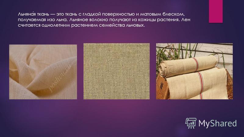 Льняная ткань это ткань с гладкой поверхностью и матовым блеском, получаемая изо льна. Льняное волокно получают из кожицы растения. Лен считается однолетним растением семейства льновых.