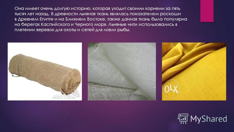 Она имеет очень долгую историю, которая уходит своими корнями за пять тысяч лет назад. В древности льняная ткань являлась показателем роскоши в Древнем Египте и на Ближнем Востоке, также данная ткань была популярна на берегах Каспийского и Черного мо