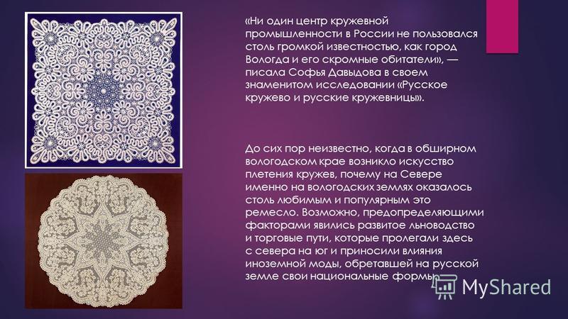 «Ни один центр кружевной промышленности в России не пользовался столь громкой известностью, как город Вологда и его скромные обитатели», писала Софья Давыдова в своем знаменитом исследовании «Русское кружево и русские кружевницы». До сих пор неизвест