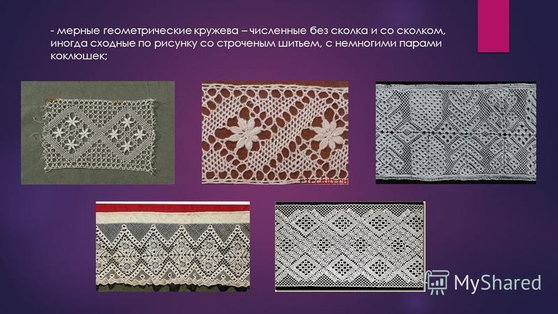 - мерные геометрические кружева – численные без сколка и со сколком, иногда сходные по рисунку со строченым шитьем, с немногими парами коклюшек;