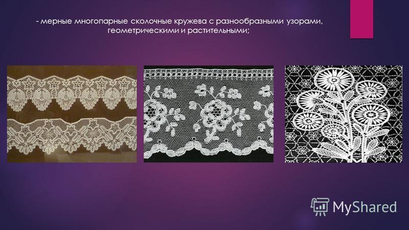 - мерные многопарные осколочные кружева с разнообразными узорами, геометрическими и растительными;