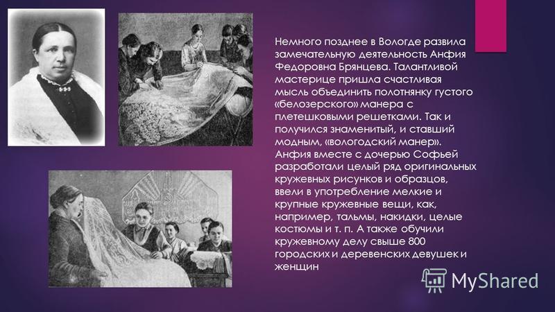 Немного позднее в Вологде развила замечательную деятельность Анфия Федоровна Брянцева. Талантливой мастерице пришла счастливая мысль объединить полотнянку густого «белозерского» манера с плетешковыми решетками. Так и получился знаменитый, и ставший м