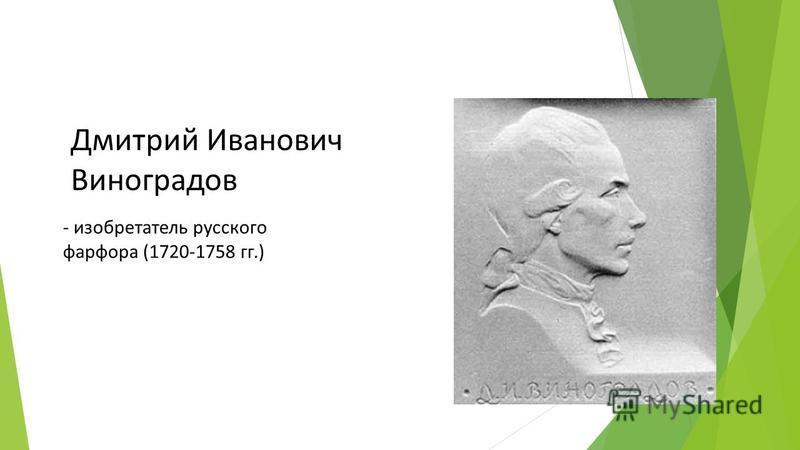 - изобретатель русского фарфора (1720-1758 гг.) Дмитрий Иванович Виноградов