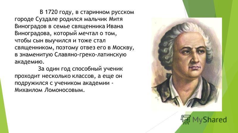 В 1720 году, в старинном русском городе Суздале родился мальчик Митя Виноградов в семье священника Ивана Виноградова, который мечтал о том, чтобы сын выучился и тоже стал священником, поэтому отвез его в Москву, в знаменитую Славяно-греко-латинскую а