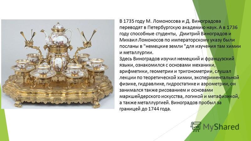 В 1735 году М. Ломоносова и Д. Виноградова переводят в Петербургскую академию наук. А в 1736 году способные студенты, Дмитрий Виноградов и Михаил Ломоносов по императорскому указу были посланы в