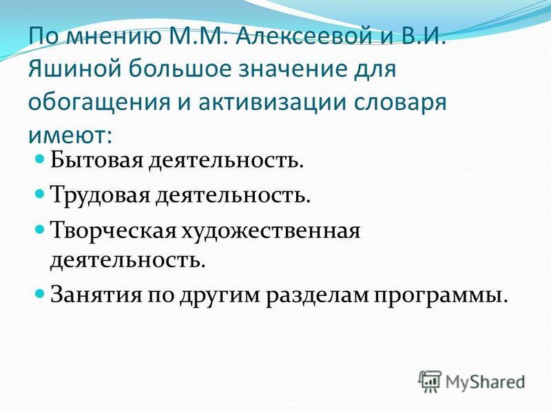 По мнению М.М. Алексеевой и В.И. Яшиной большое значение для обогащения и активизации словаря имеют: Бытовая деятельность. Трудовая деятельность. Творческая художественная деятельность. Занятия по другим разделам программы.