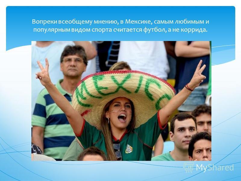 Вопреки всеобщему мнению, в Мексике, самым любимым и популярным видом спорта считается футбол, а не коррида.