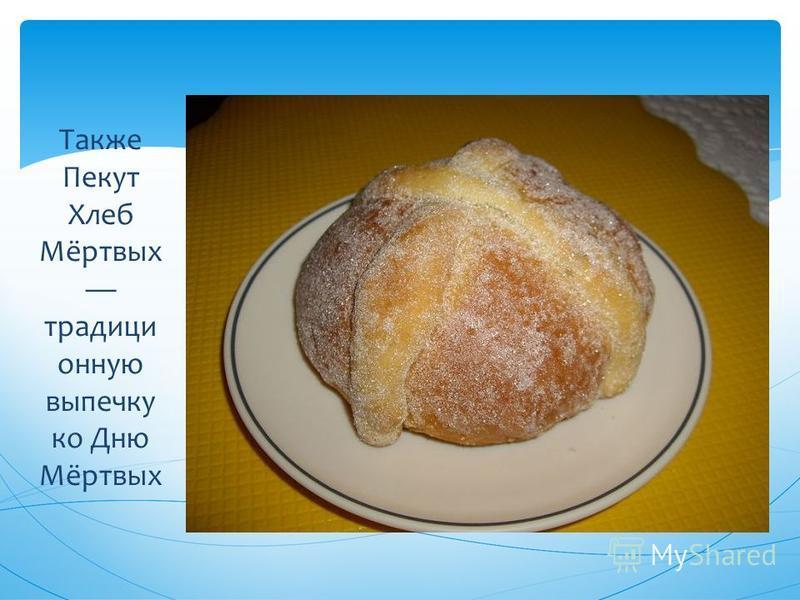 Также Пекут Хлеб Мёртвых традиционную выпечку ко Дню Мёртвых