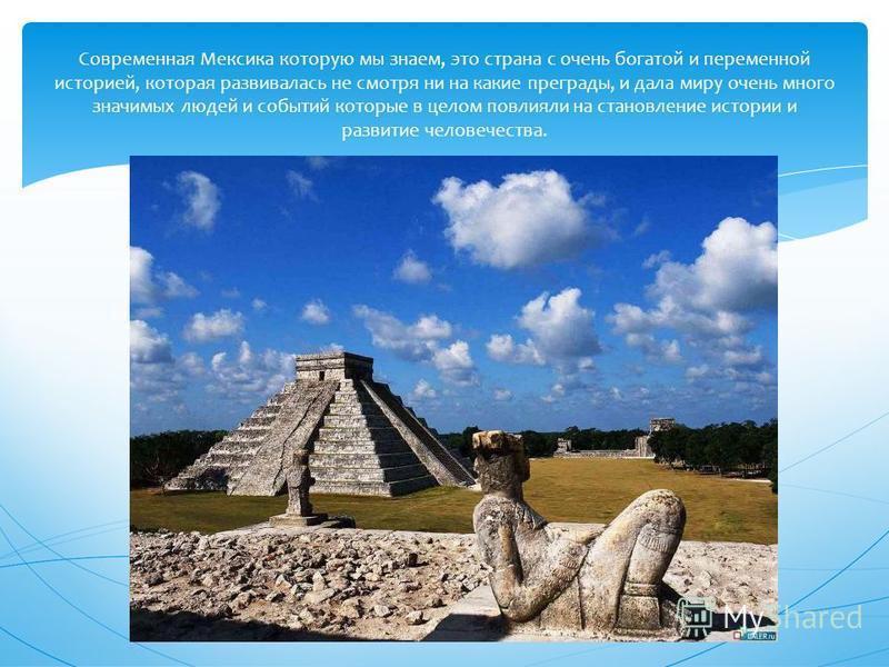 Современная Мексика которую мы знаем, это страна с очень богатой и переменной историей, которая развивалась не смотря ни на какие преграды, и дала миру очень много значимых людей и событий которые в целом повлияли на становление истории и развитие че