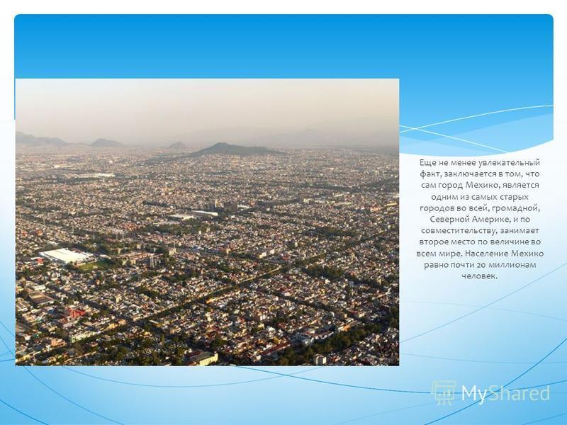 Еще не менее увлекательный факт, заключается в том, что сам город Мехико, является одним из самых старых городов во всей, громадной, Северной Америке, и по совместительству, занимает второе место по величине во всем мире. Население Мехико равно почти