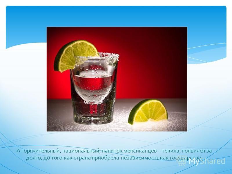 А горячительный, национальный, напиток мексиканцев – текила, появился за долго, до того как страна приобрела независимость как государство.