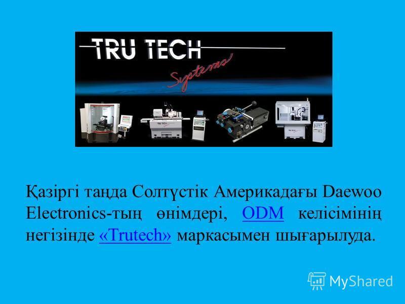 Қазіргі таңда Солтүстік Америкадағы Daewoo Electronics-тың өнімдері, ODM келісімінің негізінде «Trutech» маркасымен шығарылуда.ODM«Trutech»