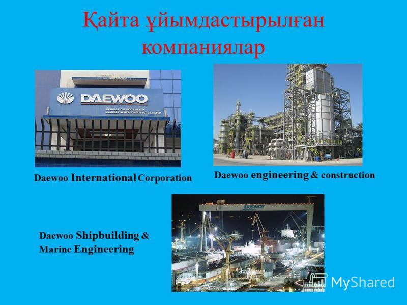 Қайта ұйымдастырылған компаниялар Daewoo International Corporation Daewoo engineering & construction Daewoo Shipbuilding & Marine Engineering