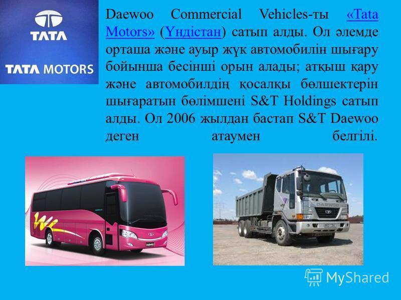 Daewoo Commercial Vehicles-ты «Tata Motors» (Үндістан) сатып алды. Ол әлемде орташа және ауыр жүк автомобилін шығару бойынша бесінші орын алады; атқыш қару және автомобилдің қосалқы бөлшектерін шығаратын бөлімшені S&T Holdings сатып алды. Ол 2006 жыл