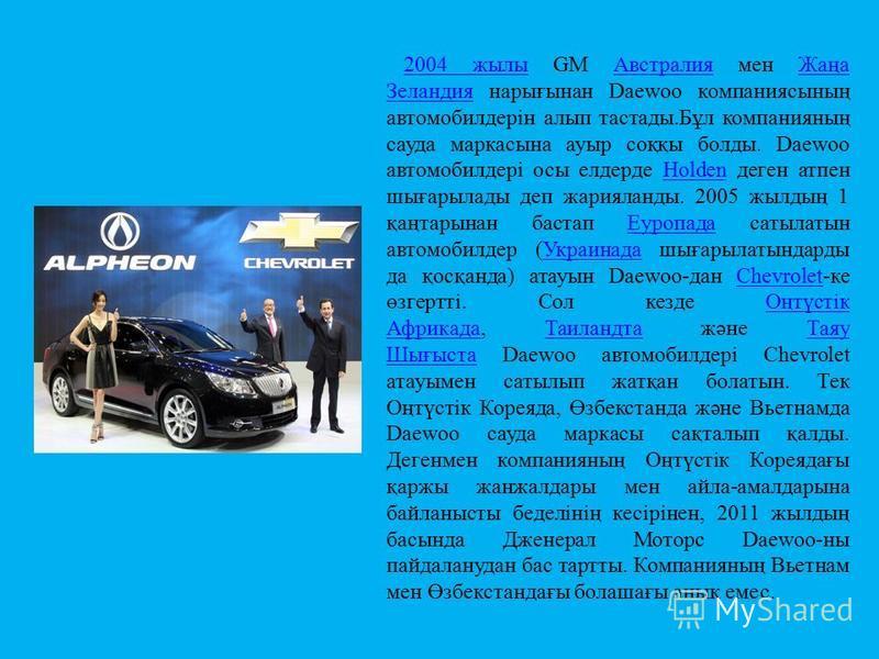 2004 жылы2004 жылы GM Австралия мен Жаңа Зеландия нарығынан Daewoo компаниясының автомобилдерін алып тастады.Бұл компанияның сауда маркасына ауыр соққы болды. Daewoo автомобилдері осы елдерде Holden деген атпен шығарылады деп жарияланды. 2005 жылдың