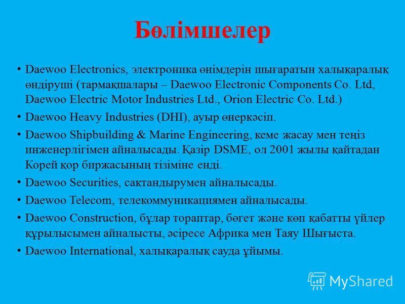 Бөлімшелер Daewoo Electronics, электроника өнімдерін шығаратын халықаралық өндіруші (тармақшалары – Daewoo Electronic Components Co. Ltd, Daewoo Electric Motor Industries Ltd., Orion Electric Co. Ltd.) Daewoo Heavy Industries (DHI), ауыр өнеркәсіп. D