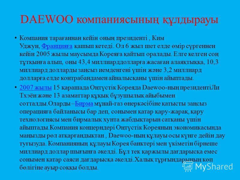 DAEWOO компаниясының құлдырауы Компания тарағаннан кейін оның президенті, Ким Уджун, Францияға қашып кетеді. Ол 6 жыл шет елде өмір сүргеннен кейін 2005 жылы маусымда Кореяға қайтып оралады. Елге келген соң тұтқынға алып, оны 43,4 миллиарддолларға жа