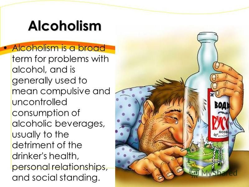 Alcoholism Alcoholism is a broad term for problems with alcohol, and is generally used to mean compulsive and uncontrolled consumption of alcoholic beverages, usually to the detriment of the drinker's health, personal relationships, and social standi