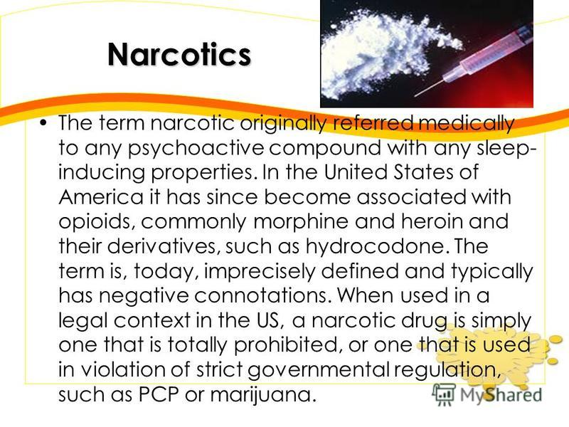 Narcotics The term narcotic originally referred medically to any psychoactive compound with any sleep- inducing properties. In the United States of America it has since become associated with opioids, commonly morphine and heroin and their derivative