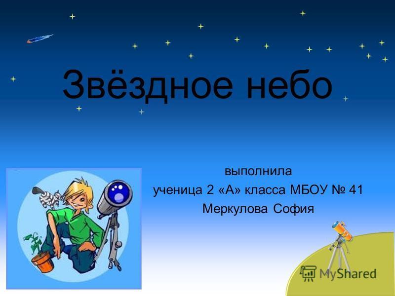 выполнила ученица 2 «А» класса МБОУ 41 Меркулова София Звёздное небо