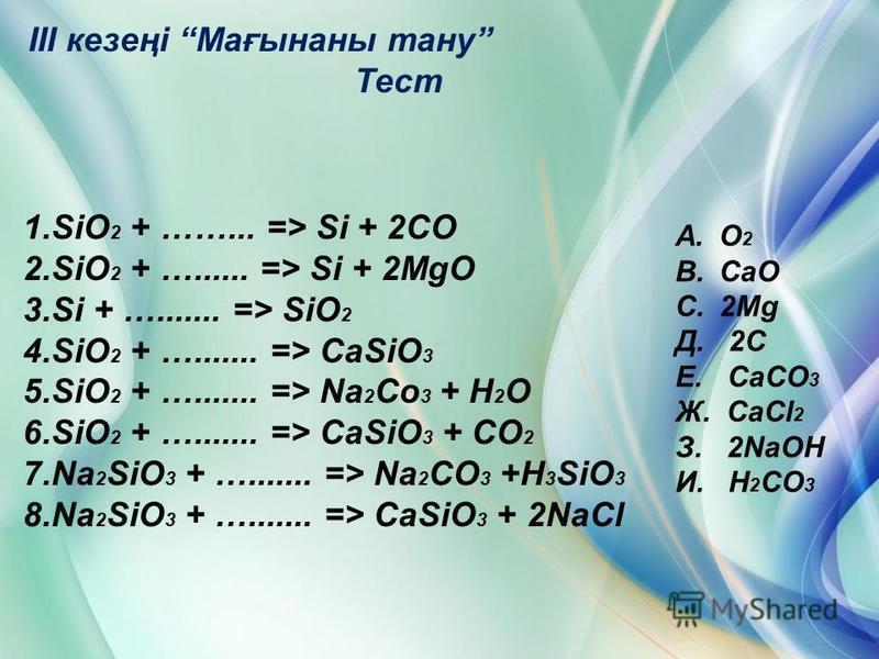 III кезеңі Мағынаны тану Тест 1.SiO 2 + ……... => Si + 2CO 2.SiO 2 + …...... => Si + 2MgO 3.Si + …....... => SiO 2 4.SiO 2 + …....... => CaSiO 3 5.SiO 2 + …....... => Na 2 Co 3 + H 2 O 6.SiO 2 + …....... => CaSiO 3 + CO 2 7.Na 2 SiO 3 + …....... => Na